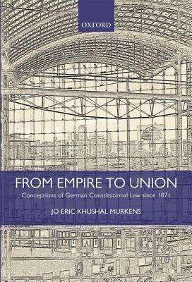 From Empire to Union: Conceptions of German Constitutional Law Since 1871  by  Jo Eric Murkens