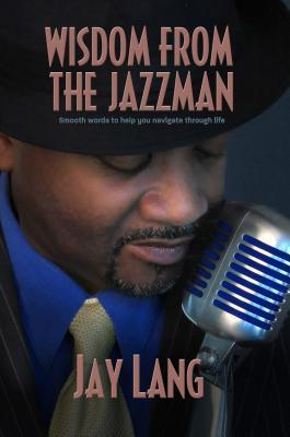 Wisdom from the Jazzman: Smooth Words to Help You Navigate Through Life Jay Lang