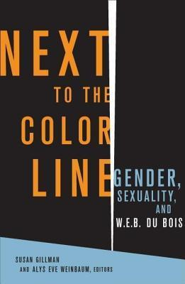 Next to the Color Line: Gender, Sexuality, and W. E. B. Du Bois Alys Weinbaum