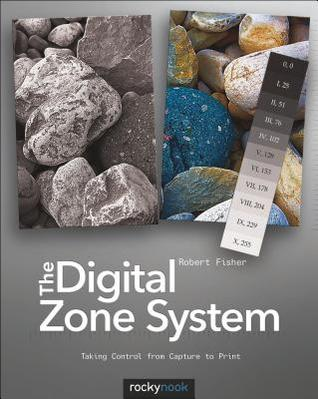 Digital Zone System: Taking Control from Capture to Print  by  Robert Fisher