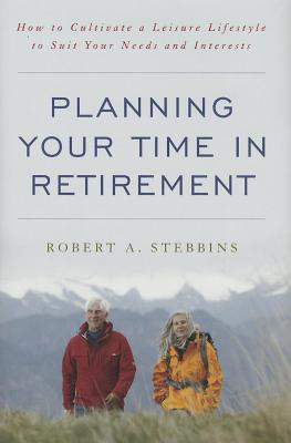 Planning Your Time in Retirement: How to Cultivate a Leisure Lifestyle to Suit Your Needs and Interests  by  Robert A. Stebbins