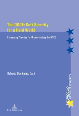 OSCE: Soft Security for a Hard World, The: Competing Theories for Understanding the OSCE Roberto Dominguez