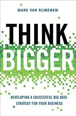 Think Bigger: Developing a Succesful Big Data Strategy for Your Business  by  Mark Van Rijmenam