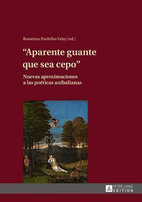 Aparente Guante Que Sea Cepo: Nuevas Aproximaciones a Las Poeticas Anibalianas  by  Rosamna Pardellas Velay