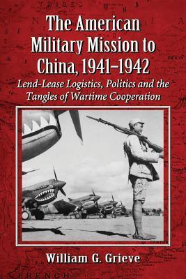 American Military Mission to China, 1941-1942: Lend-Lease Logistics, Politics and the Tangles of Wartime Cooperation  by  William G. Grieve