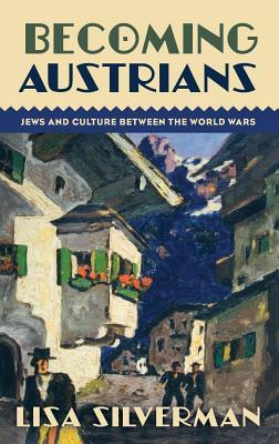Becoming Austrians: Jews and Culture Between the World Wars  by  Lisa Silverman