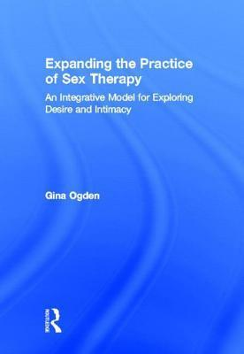 Expanding the Practice of Sex Therapy: An Integrative Model for Exploring Desire and Intimacy: An Integrative Model for Exploring Desire and Intimacy Gina Ogden