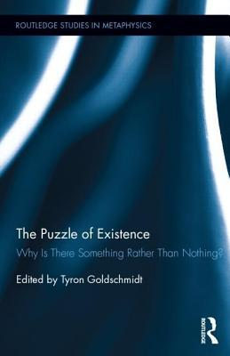 The Puzzle of Existence: Why Is There Something Rather Than Nothing?  by  Tyron Goldschmidt