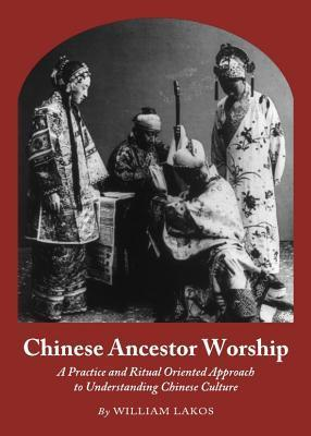 Chinese Ancestor Worship: A Practice and Ritual Oriented Approach to Understanding Chinese Culture  by  William Lakos