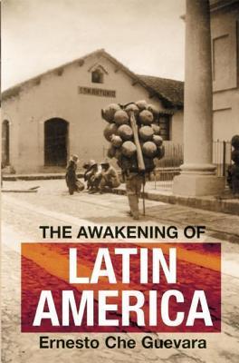 Awakening of Latin America: A Classic Anthology of Che Guevaras Writing on Latin America Che Guevara
