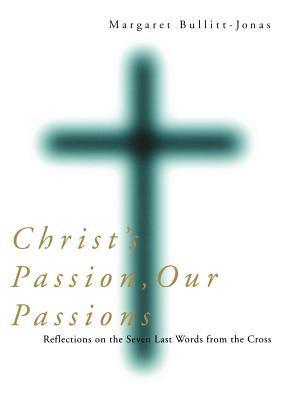 Christs Passion, Our Passions: Reflections on the Seven Last Words from the Cross Margaret Bullitt-Jones