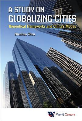 A Study on Globalizing Cities: Theoretical Frameworks and Chinas Modes: Theoretical Frameworks and Chinas Modes  by  Zhenhua Zhou