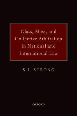 Class, Mass, and Collective Arbitration in National and International Law S I Strong