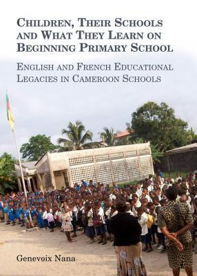 Children, Their Schools and What They Learn on Beginning Primary School: English and French Educational Legacies in Cameroon Schools Genevoix Nana
