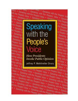 Speaking with the Peoples Voice: How Presidents Invoke Public Opinion  by  Jeffrey P Mehltretter Drury