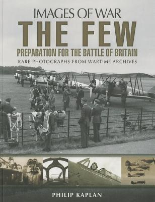 Few: Preparation for the Battle of Britain, The: Rare Photographs from Wartime Archives Philip Kaplan