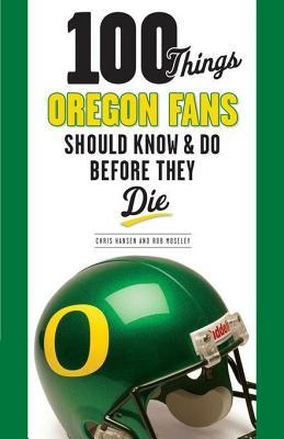 100 Things Oregon Fans Should Know & Do Before They Die Rob Moseley