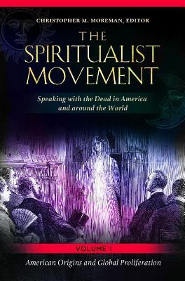Spiritualist Movement: Speaking with the Dead in America and Around the World [3 Volumes], The: Speaking with the Dead in America and Around the World Christopher Moreman