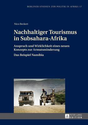 Nachhaltiger Tourismus in Subsahara-Afrika: Anspruch Und Wirklichkeit Eines Neuen Konzepts Zur Armutsminderung  by  Nico Beckert