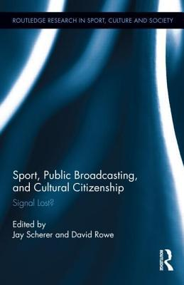 Sport, Public Broadcasting, and Cultural Citizenship: Signal Lost?: Signal Lost? Jay Scherer