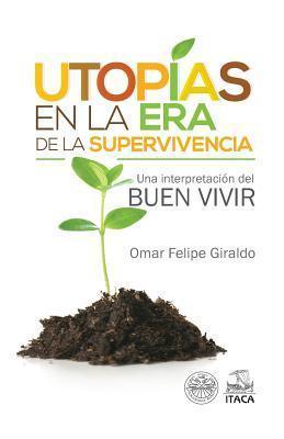 Utopias En La Era de La Supervivencia.: Una Interpretacion del Buen Vivir  by  Omar Felipe Giraldo
