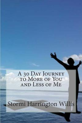 A 30 Day Journey to More of You and Less of Me Stormi Harrington Willis