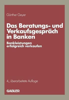 Das Beratungs- Und Verkaufsgesprach in Banken: Bankleistungen Erfolgreich Verkaufen  by  Gunther Geyer
