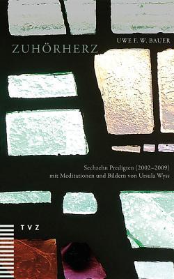 Zuhorherz: Sechzehn Predigten (2002-2009). Mit Meditationen Und Bildern Von Ursula Wyss  by  Uwe F Bauer