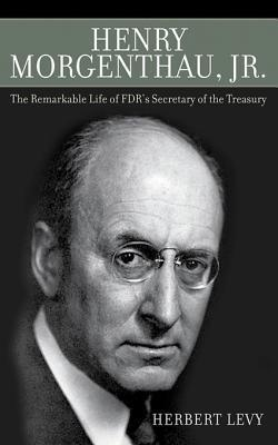 Henry Morgenthau: The Remarkable Life of FDRs Secretary of the Treasury  by  Herbert Levy