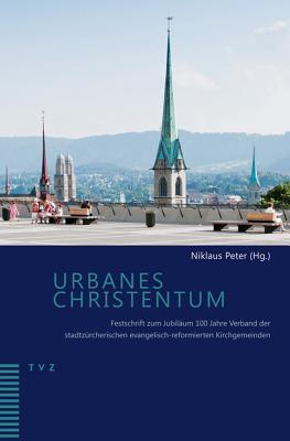 Urbanes Christentum: Festschrift Zum Jubilaum 100 Jahre Verband Der Stadtzurcherischen Evangelisch-Reformierten Kirchgemeinden Niklaus Peter