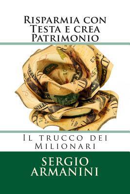 Risparmia Con Testa E Crea Patrimonio: Il Trucco Dei Milionari  by  Sergio Armanini