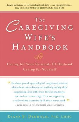 The Caregiving Wifes Handbook: Caring for Your Seriously Ill Husband, Caring for Yourself  by  Diana B. Denholm
