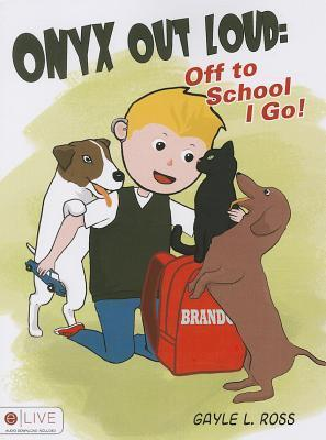 Onyx Out Loud: Off to School I Go!  by  Gayle L Ross