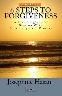6 Steps to Forgiveness: A Live Forgiveness Session with a Step-By-Step Process  by  Josephine D. Hasan-Kerr
