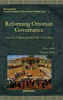 Reforming Ottoman Governance: Success, Failure and the Path to Decline  by  Fuat M. Andic