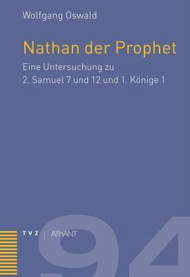 Nathan Der Prophet: Eine Untersuchung Zu 2. Samuel 7 Und 12 Und 1. Konige 1 Wolfgang Oswald