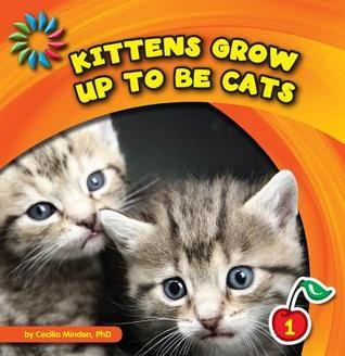 Kittens Grow Up to Be Cats  by  Cecilia Minden
