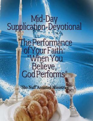 Mid-Day Supplication Devotional: The Performance of Your Faith: When You Believe, God Performs.  by  Mrs Linda Fay Shuler