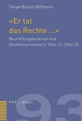 Er Tat Das Rechte a: Beurteilungskriterien Und Deuteronomismus in 1kon 12 - 2kon 25 Felipe Blanco Wissmann
