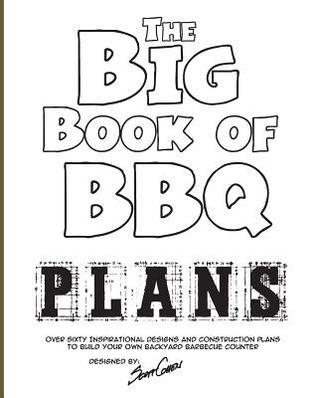 The Big Book of BBQ Plans: Over 60 Inspirational Designs and Construction Plans to Build Your Own Backyard Barbecue Counter! Scott Cohen
