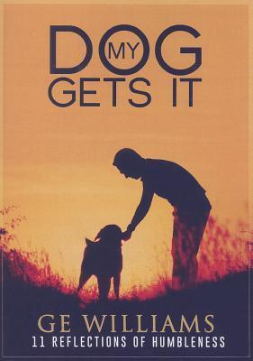 My Dog Gets It: 11 Reflections of Humbleness GE Williams