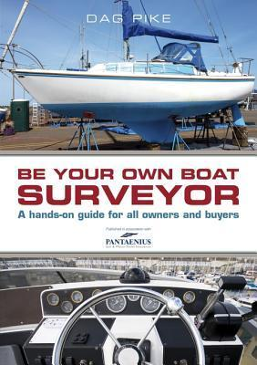 Be Your Own Boat Surveyor: A Hands-On Guide for All Owners and Buyers  by  Dag Pike