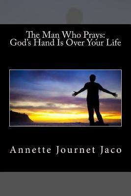 The Man Who Prays: Gods Hand Is Over Your Life  by  Annette Journet Jaco
