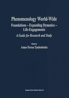 Phenomenology World-Wide: Foundations - Expanding Dynamics - Life-Engagements a Guide for Research and Study Anna-Teresa Tymieniecka