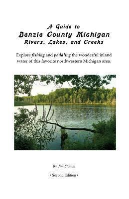 A Guide to Benzie County Michigan Rivers, Lakes, and Creeks: Explore Fishing and Paddling the Wonderful Inland Water of This Favorite Northwestern Michigan Area.  by  Jim Stamm