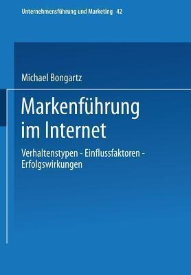 Markenfuhrung Im Internet: Verhaltenstypen - Einflussfaktoren - Erfolgswirkungen  by  Michael Bongartz