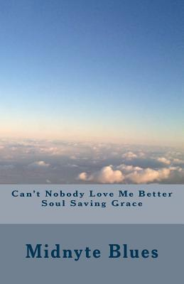 Cant Nobody Love Me Better Soul Saving Grace  by  Midnyte Blues