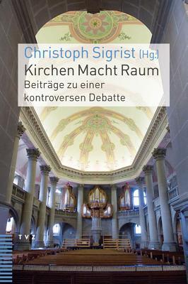 Kirchen Macht Raum: Beitrage Zu Einer Kontroversen Debatte  by  Christoph Sigrist