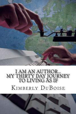I am an author: My 30 day journey to living as if Kimberly DuBoise