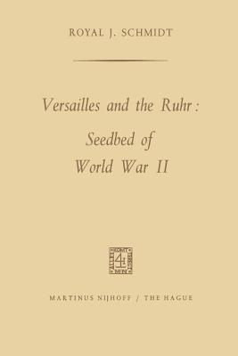 Versailles and the Ruhr: Seedbed of World War II Royal J Schmidt